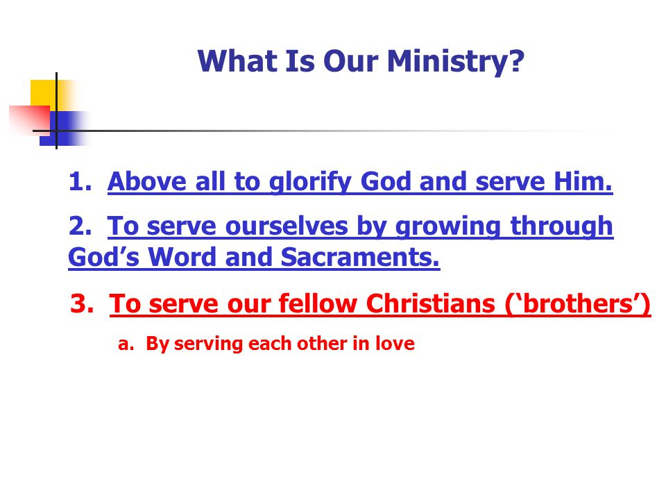 What Is Our Ministry? 1. Above all to glorify God and serve Him. 2. To serve ourselves by growing through God's Word and Sacraments. 3. To serve our f