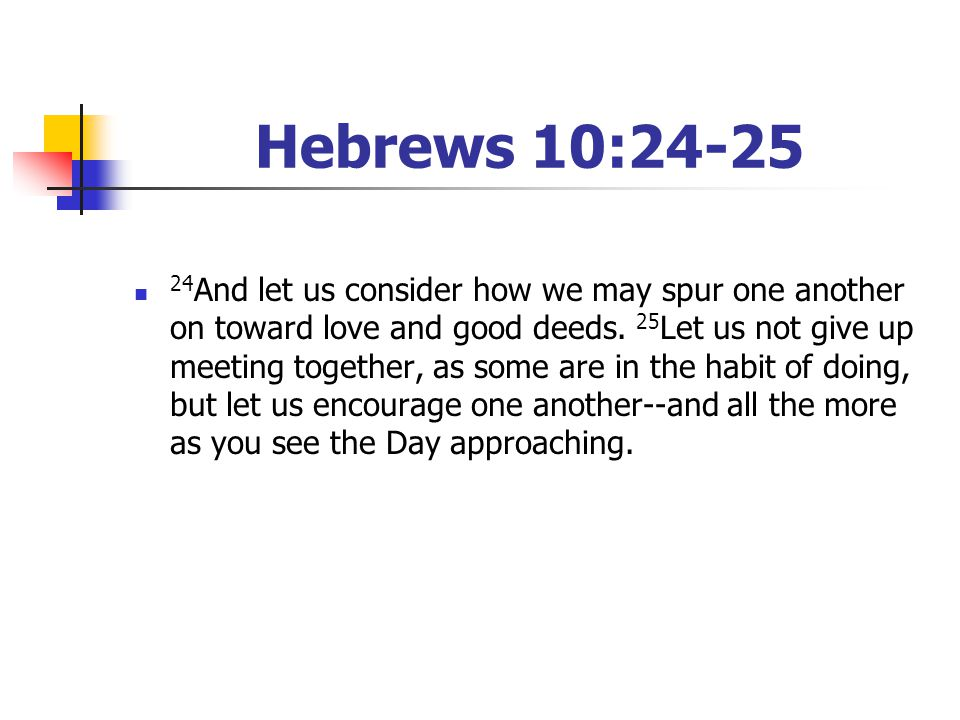 Hebrews 10:24-25 24 And let us consider how we may spur one another on toward love and good deeds. 25 Let us not give up meeting together, as some are