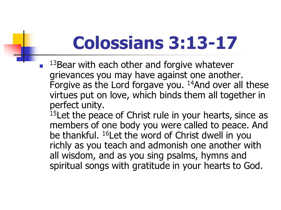 Colossians 3:13-17 13 Bear with each other and forgive whatever grievances you may have against one another. Forgive as the Lord forgave you. 14 And o