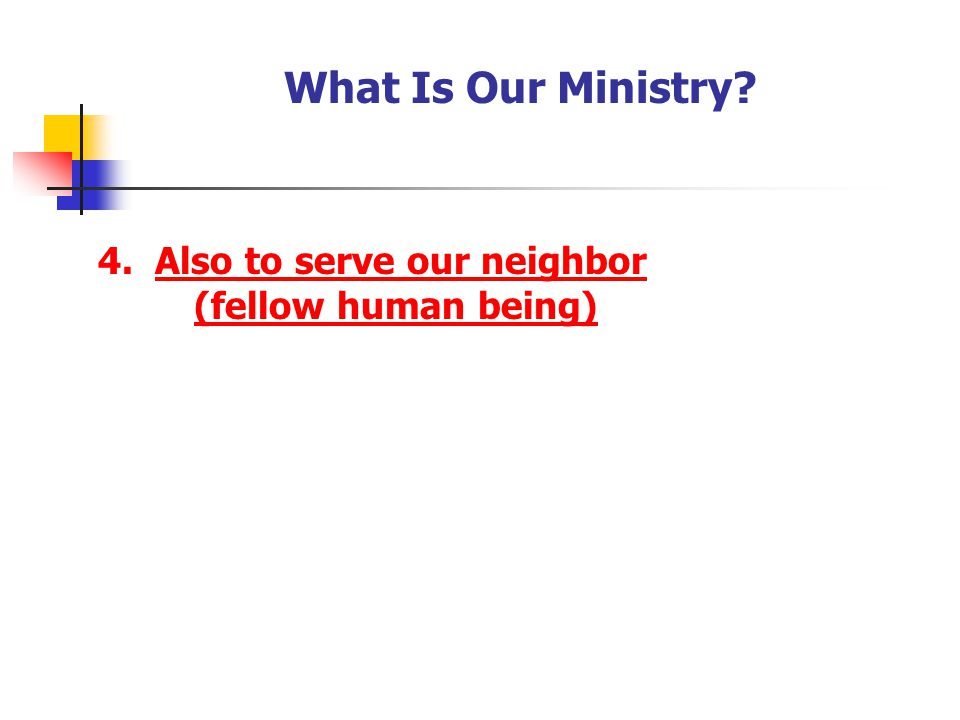 What Is Our Ministry? 4. Also to serve our neighbor (fellow human being)