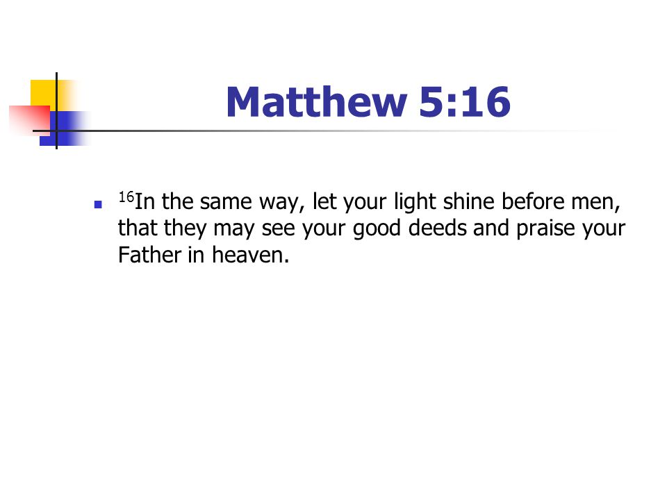 Matthew 5:16 16 In the same way, let your light shine before men, that they may see your good deeds and praise your Father in heaven.