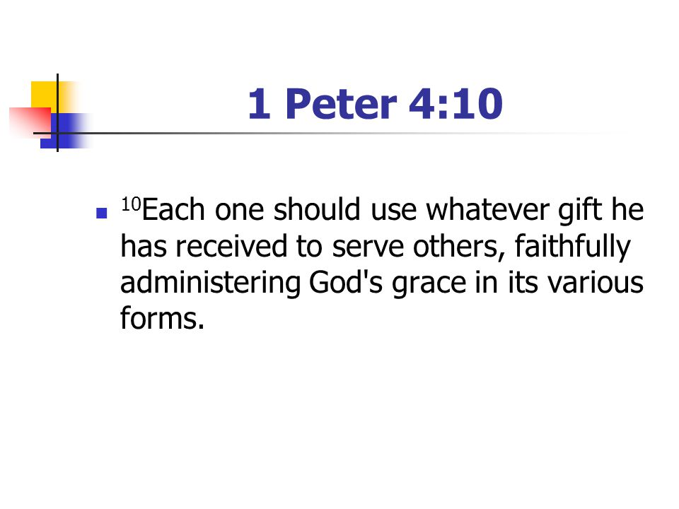 1 Peter 4:10 10 Each one should use whatever gift he has received to serve others, faithfully administering God's grace in its various forms.