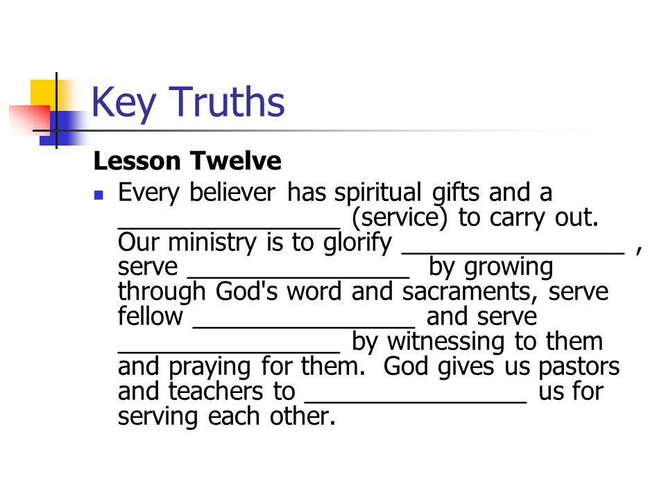 Key Truths Lesson Twelve Every believer has spiritual gifts and a ________________ (service) to carry out. Our ministry is to glorify ________________