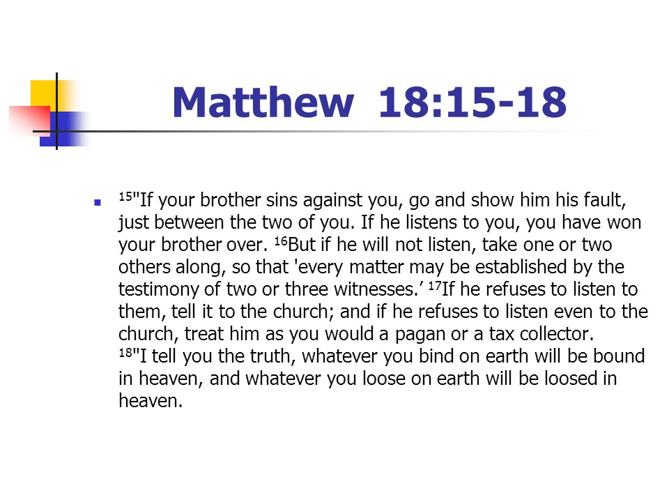 Matthew 18:15-18 15 If your brother sins against you, go and show him his fault, just between the two of you.
