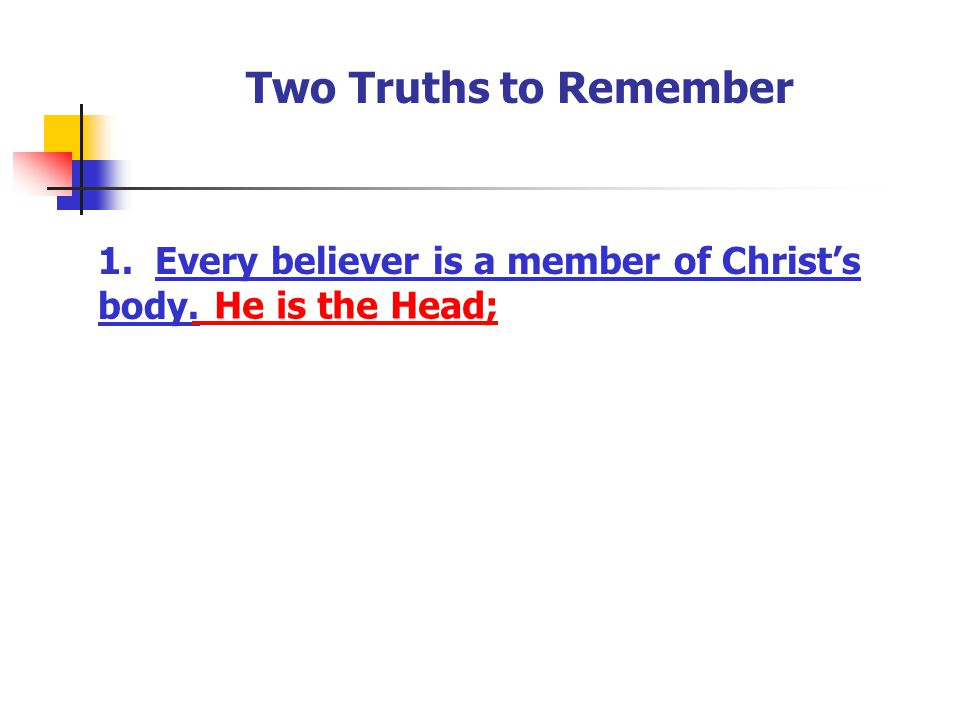 Two Truths to Remember 1. Every believer is a member of Christ's body. He is the Head;