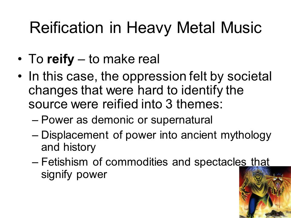 Reification in Heavy Metal Music To reify – to make real In this case, the oppression felt by societal changes that were hard to identify the source were reified into 3 themes: –Power as demonic or supernatural –Displacement of power into ancient mythology and history –Fetishism of commodities and spectacles that signify power