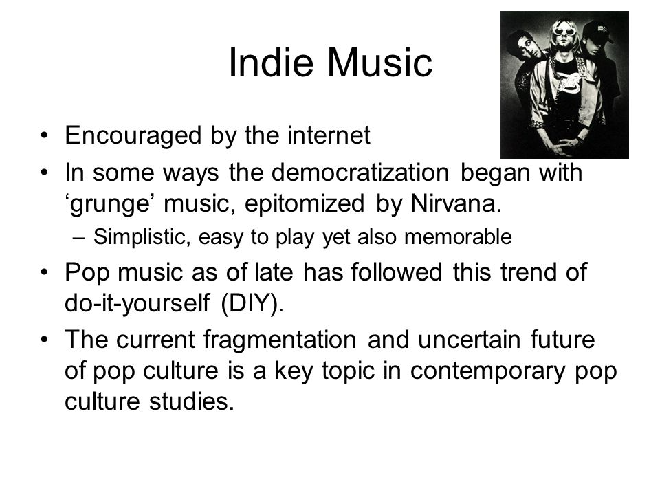 Indie Music Encouraged by the internet In some ways the democratization began with 'grunge' music, epitomized by Nirvana.