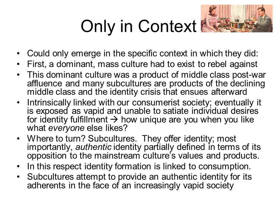 Only in Context Could only emerge in the specific context in which they did: First, a dominant, mass culture had to exist to rebel against This dominant culture was a product of middle class post-war affluence and many subcultures are products of the declining middle class and the identity crisis that ensues afterward Intrinsically linked with our consumerist society; eventually it is exposed as vapid and unable to satiate individual desires for identity fulfillment  how unique are you when you like what everyone else likes.