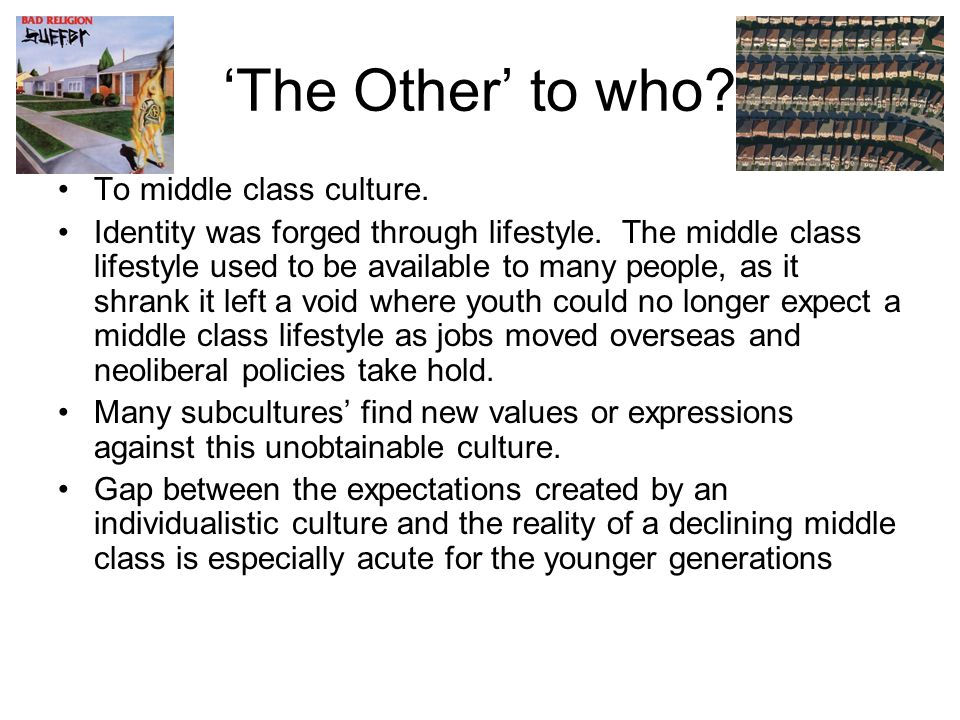 'The Other' to who. To middle class culture. Identity was forged through lifestyle.