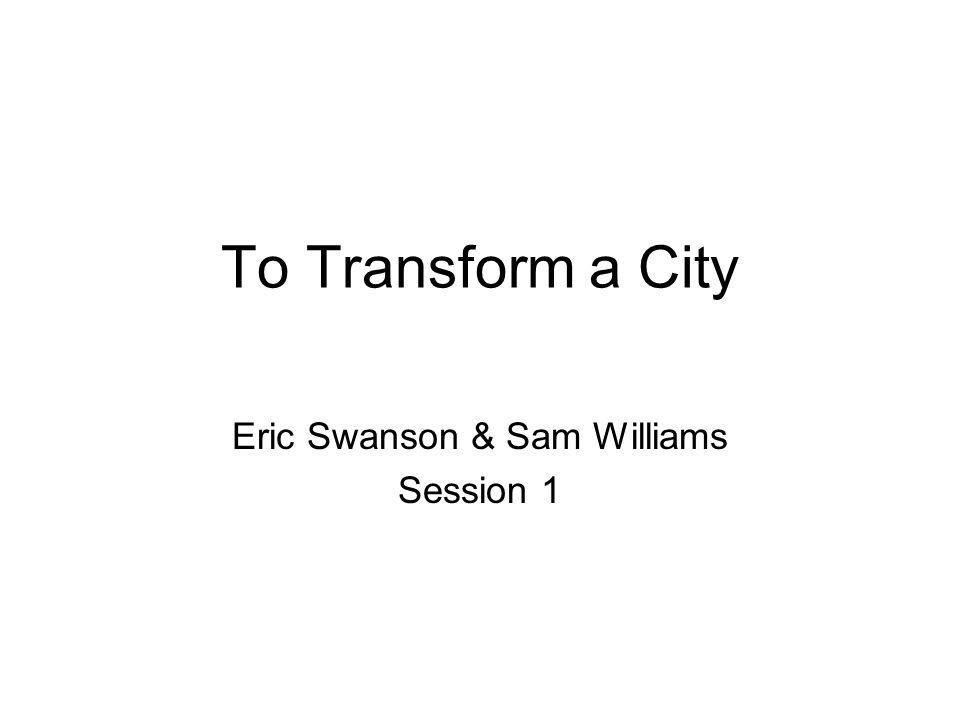 To Transform a City Eric Swanson & Sam Williams Session 1