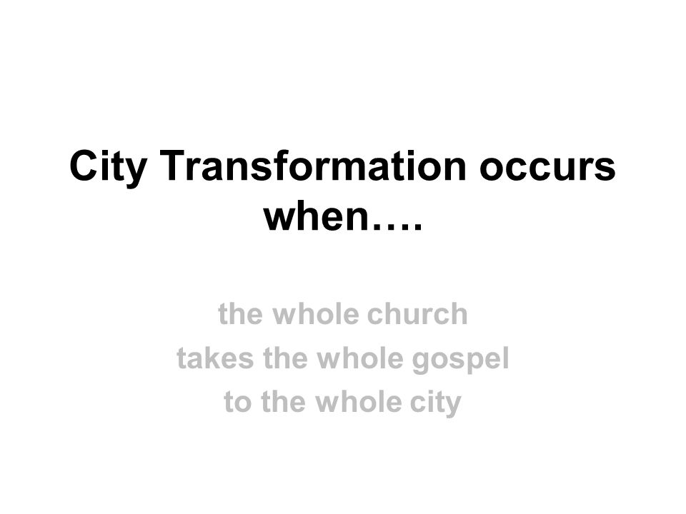 City Transformation occurs when…. the whole church takes the whole gospel to the whole city