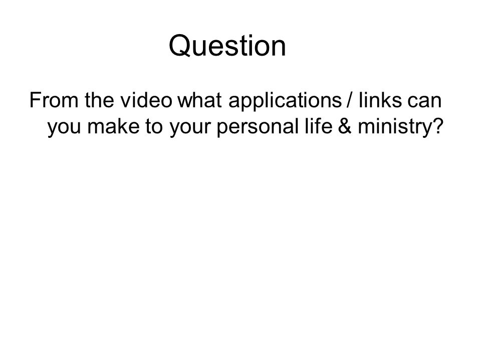 Question From the video what applications / links can you make to your personal life & ministry