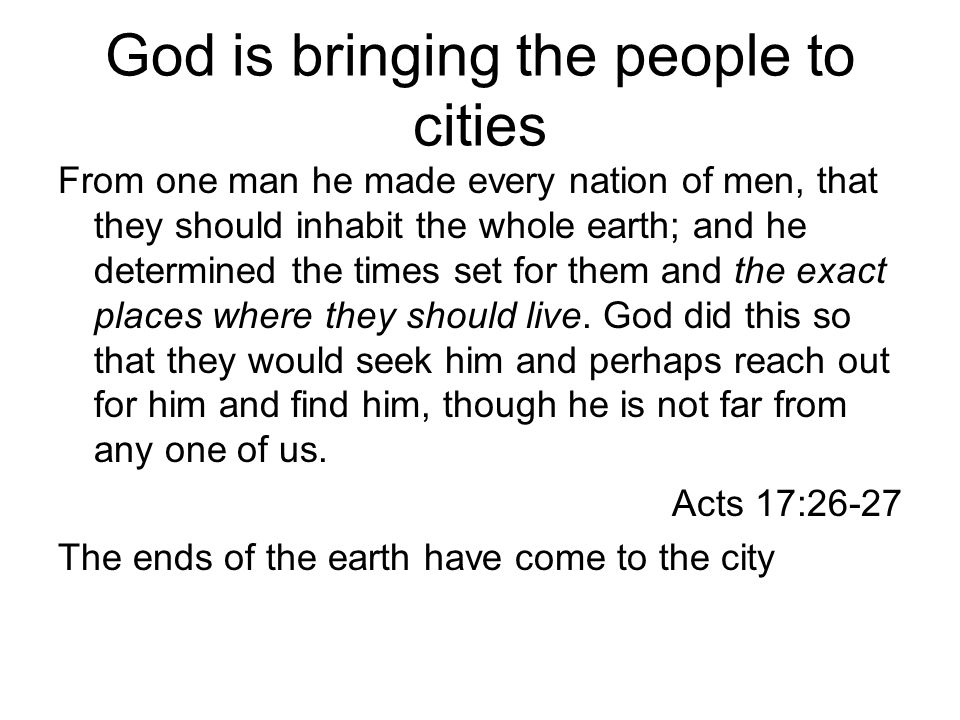 God is bringing the people to cities From one man he made every nation of men, that they should inhabit the whole earth; and he determined the times set for them and the exact places where they should live.