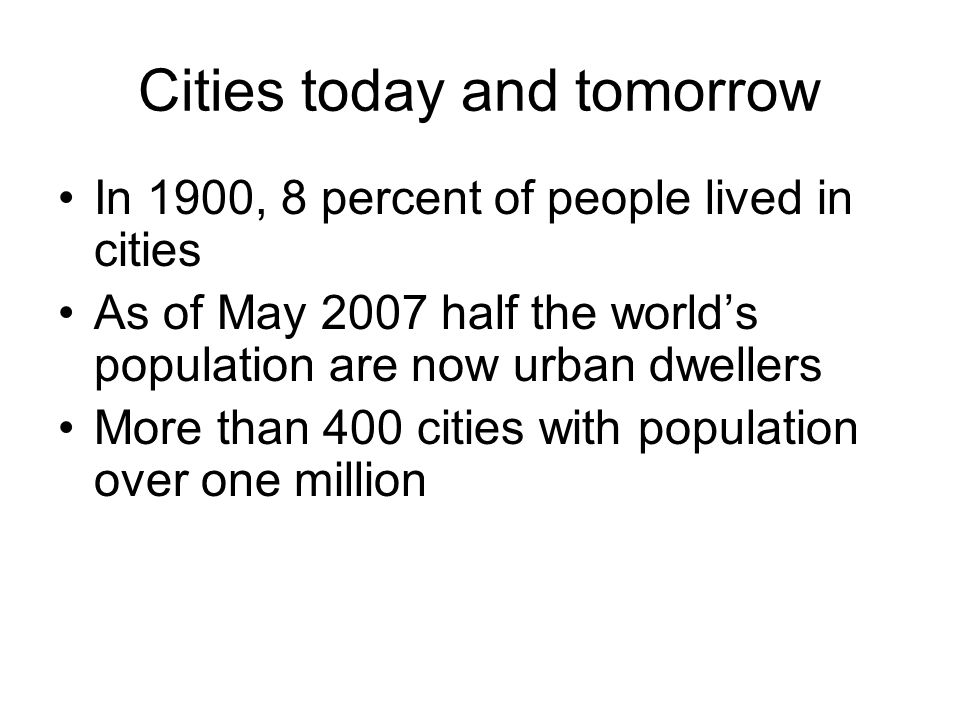 Cities today and tomorrow In 1900, 8 percent of people lived in cities As of May 2007 half the world's population are now urban dwellers More than 400 cities with population over one million