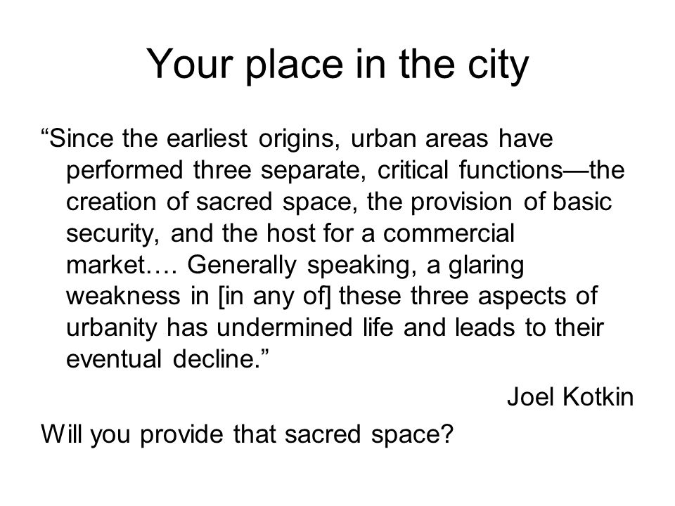 Your place in the city Since the earliest origins, urban areas have performed three separate, critical functions—the creation of sacred space, the provision of basic security, and the host for a commercial market….
