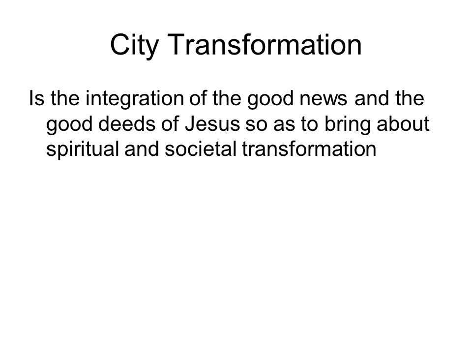 City Transformation Is the integration of the good news and the good deeds of Jesus so as to bring about spiritual and societal transformation