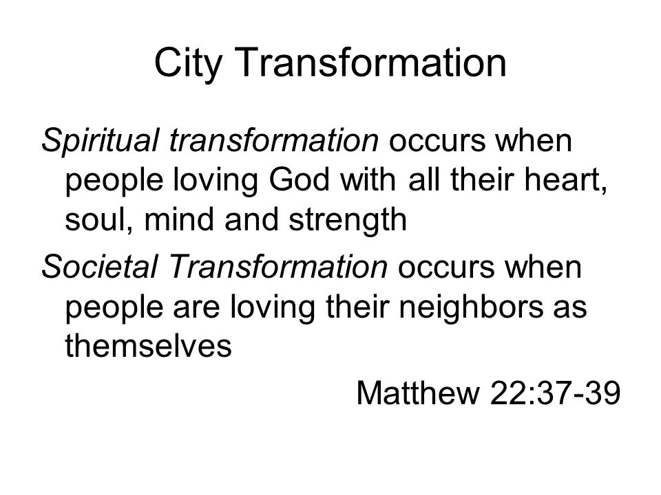 City Transformation Spiritual transformation occurs when people loving God with all their heart, soul, mind and strength Societal Transformation occurs when people are loving their neighbors as themselves Matthew 22:37-39