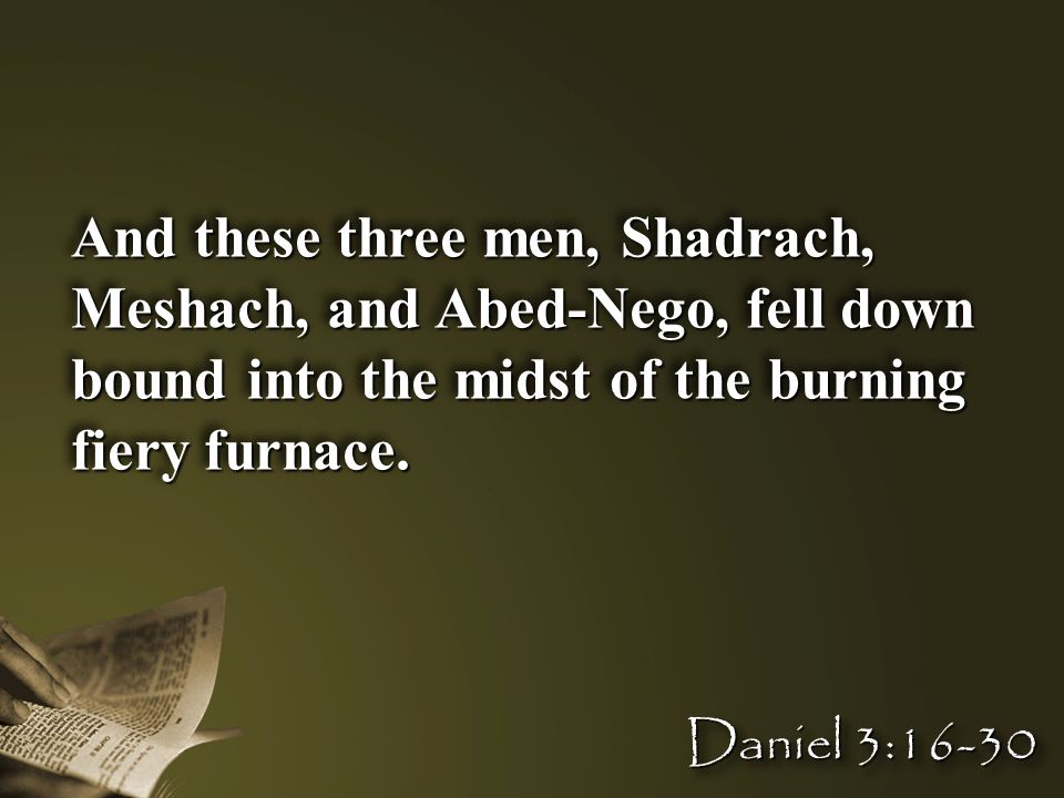And these three men, Shadrach, Meshach, and Abed-Nego, fell down bound into the midst of the burning fiery furnace. Daniel 3:16-30