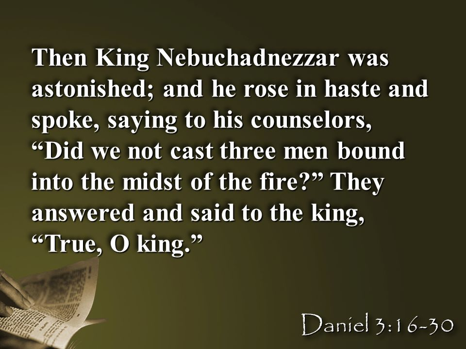 Then King Nebuchadnezzar was astonished; and he rose in haste and spoke, saying to his counselors, Did we not cast three men bound into the midst of the fire They answered and said to the king, True, O king. Then King Nebuchadnezzar was astonished; and he rose in haste and spoke, saying to his counselors, Did we not cast three men bound into the midst of the fire They answered and said to the king, True, O king. Daniel 3:16-30