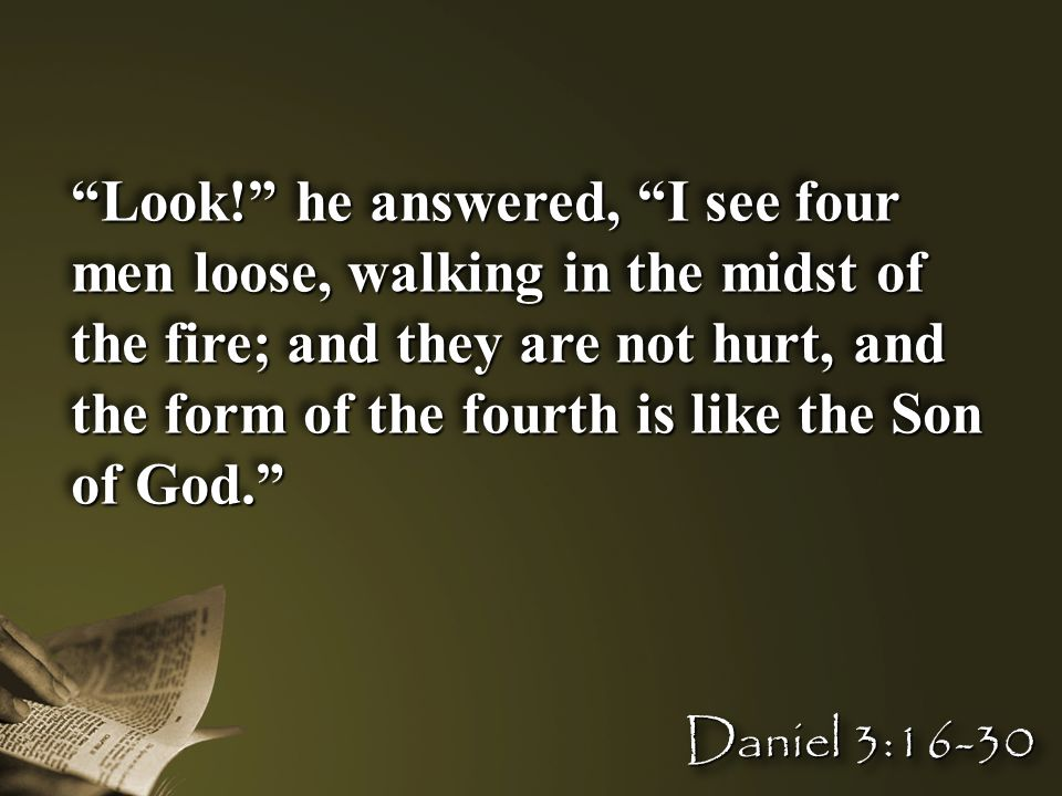 """""""Look!"""" he answered, """"I see four men loose, walking in the midst of the fire; and they are not hurt, and the form of the fourth is like the Son of God"""