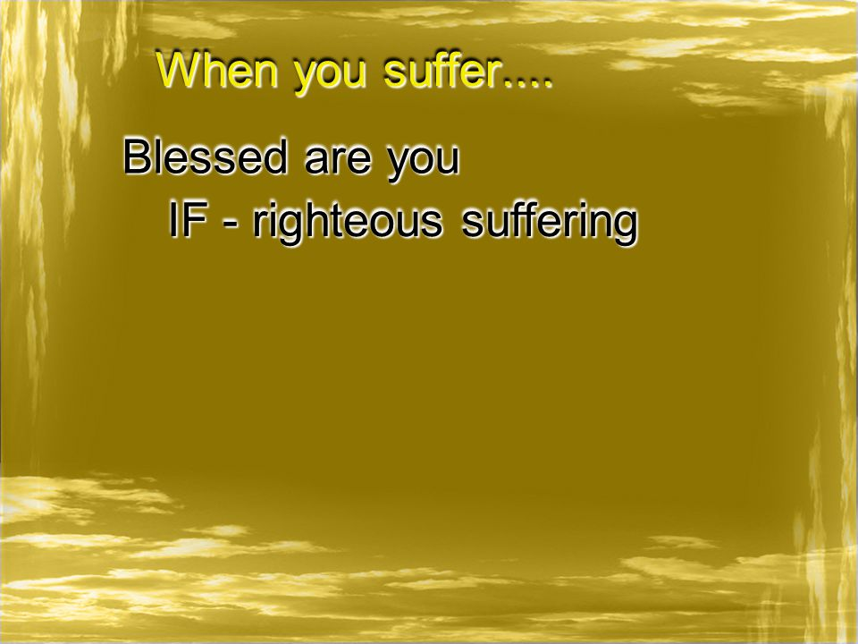 When you suffer.... Blessed are you IF - righteous suffering