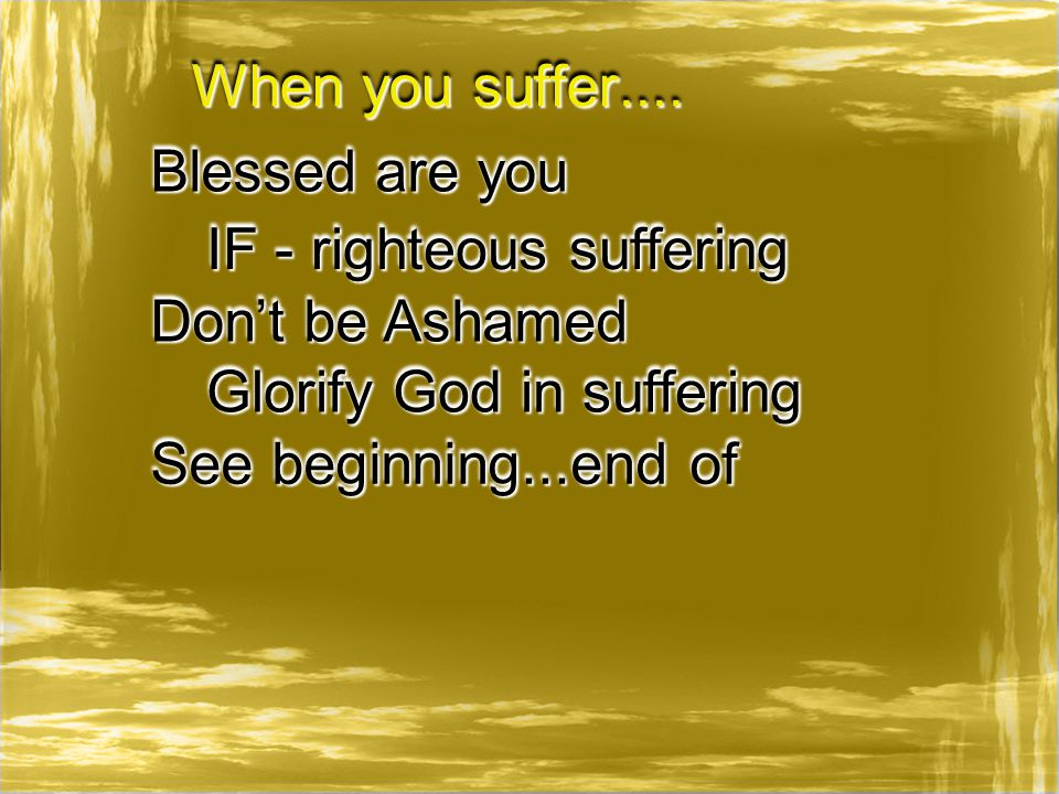 When you suffer.... Blessed are you IF - righteous suffering Don't be Ashamed See beginning...end of Glorify God in suffering