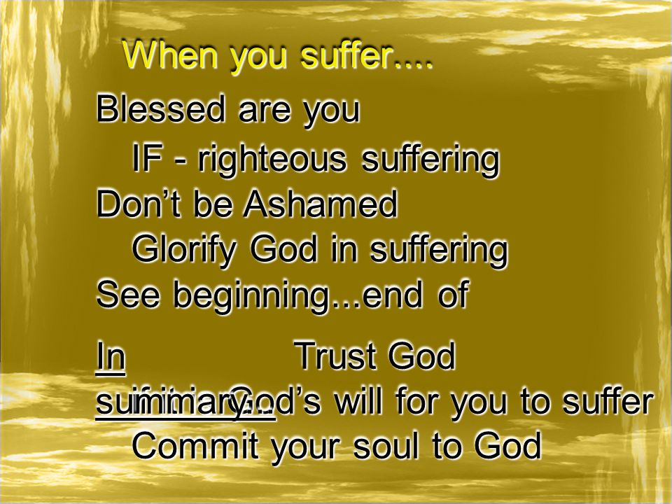 When you suffer.... Blessed are you IF - righteous suffering Don't be Ashamed See beginning...end of if it is God's will for you to suffer Glorify God