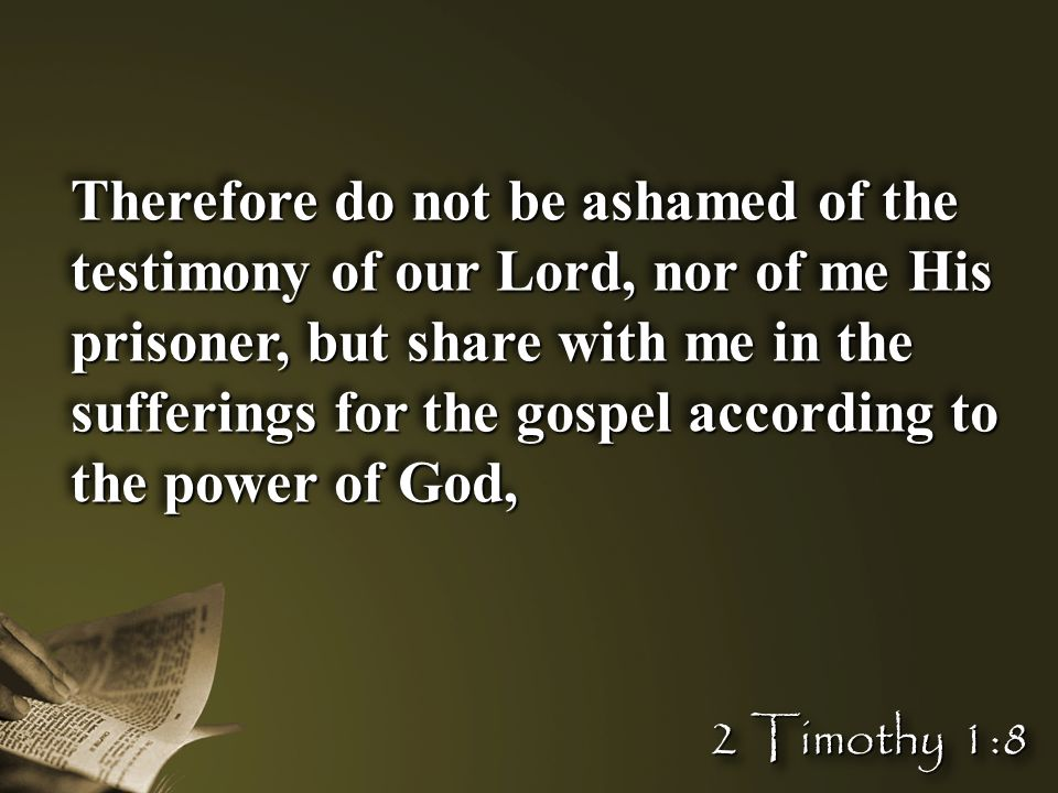 Therefore do not be ashamed of the testimony of our Lord, nor of me His prisoner, but share with me in the sufferings for the gospel according to the
