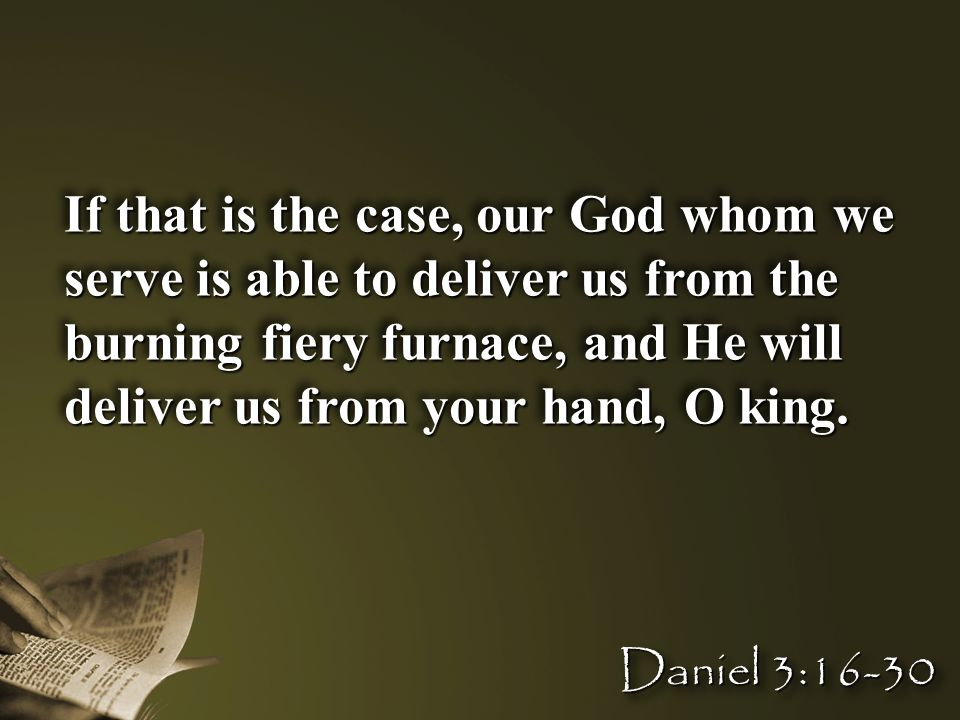 If that is the case, our God whom we serve is able to deliver us from the burning fiery furnace, and He will deliver us from your hand, O king. Daniel