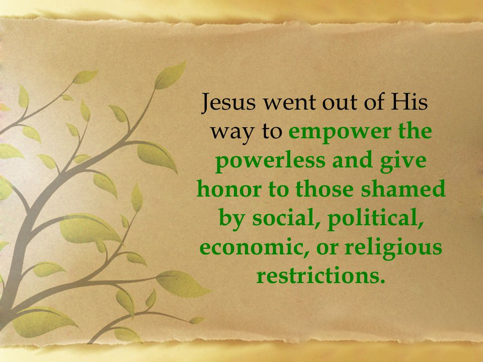 Jesus went out of His way to empower the powerless and give honor to those shamed by social, political, economic, or religious restrictions.