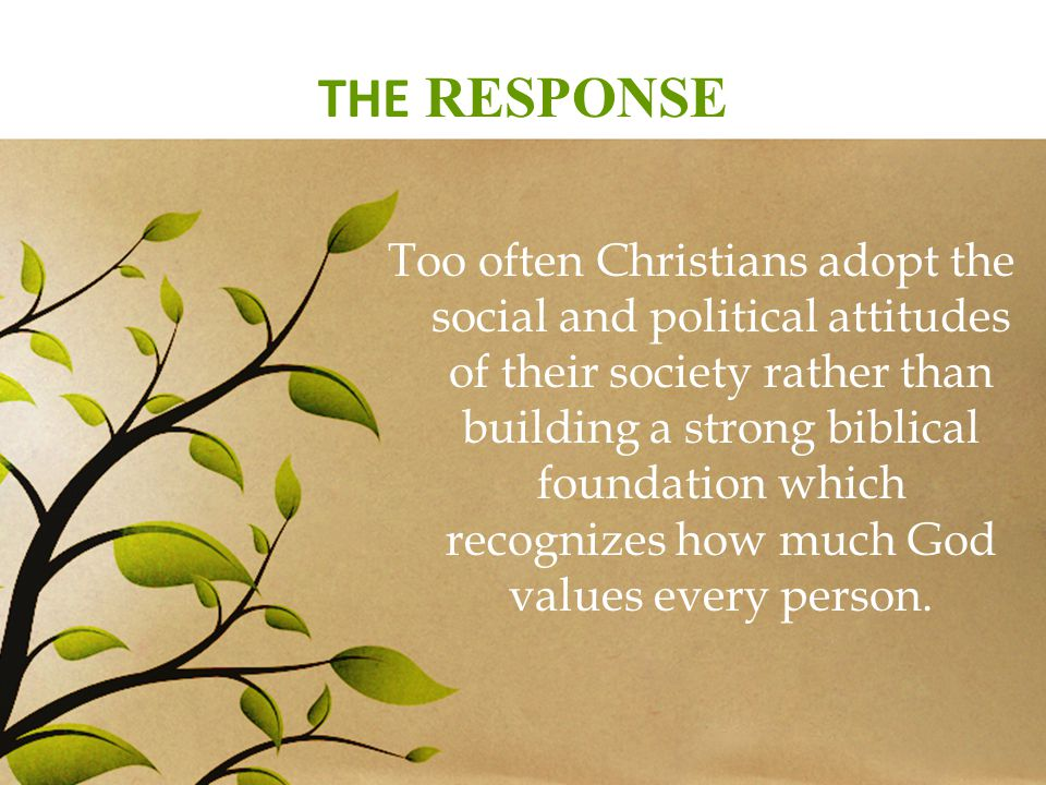 THE RESPONSE Too often Christians adopt the social and political attitudes of their society rather than building a strong biblical foundation which recognizes how much God values every person.
