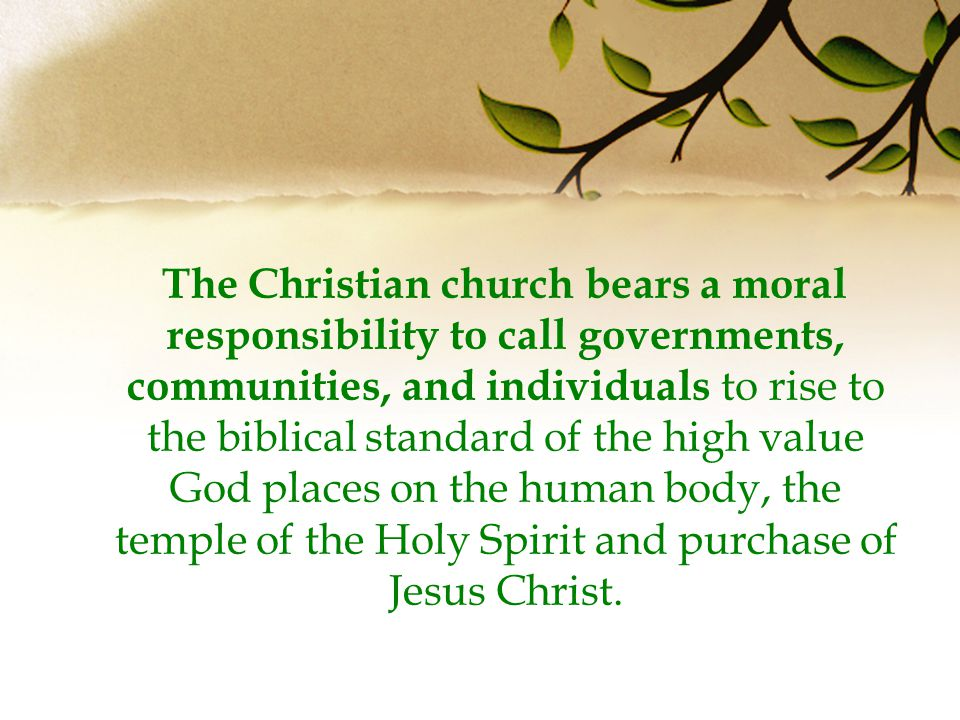 The Christian church bears a moral responsibility to call governments, communities, and individuals to rise to the biblical standard of the high value God places on the human body, the temple of the Holy Spirit and purchase of Jesus Christ.