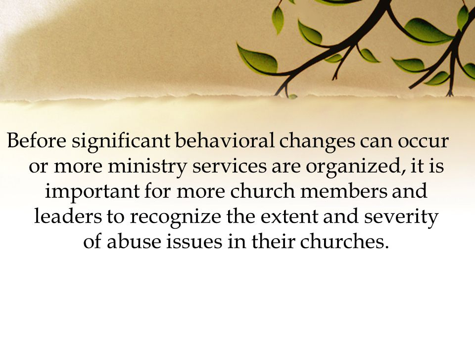 Before significant behavioral changes can occur or more ministry services are organized, it is important for more church members and leaders to recognize the extent and severity of abuse issues in their churches.