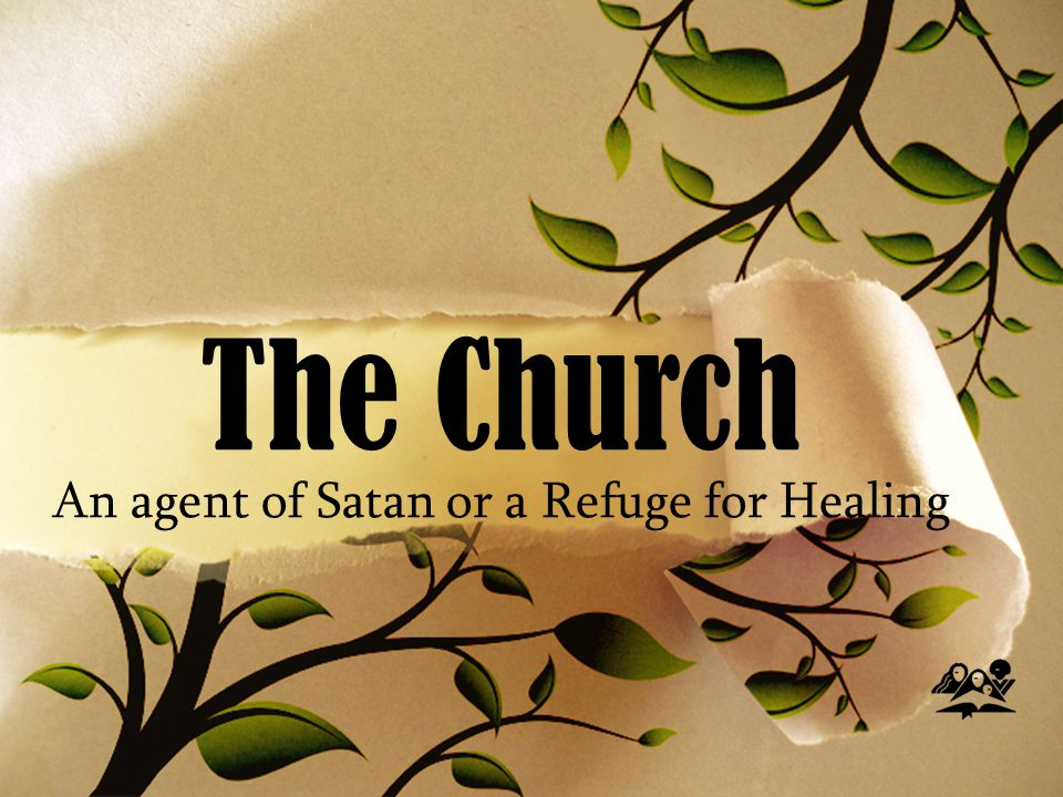 The Church An agent of Satan or a Refuge for Healing