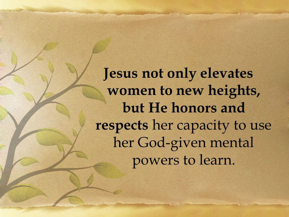 Jesus not only elevates women to new heights, but He honors and respects her capacity to use her God-given mental powers to learn.