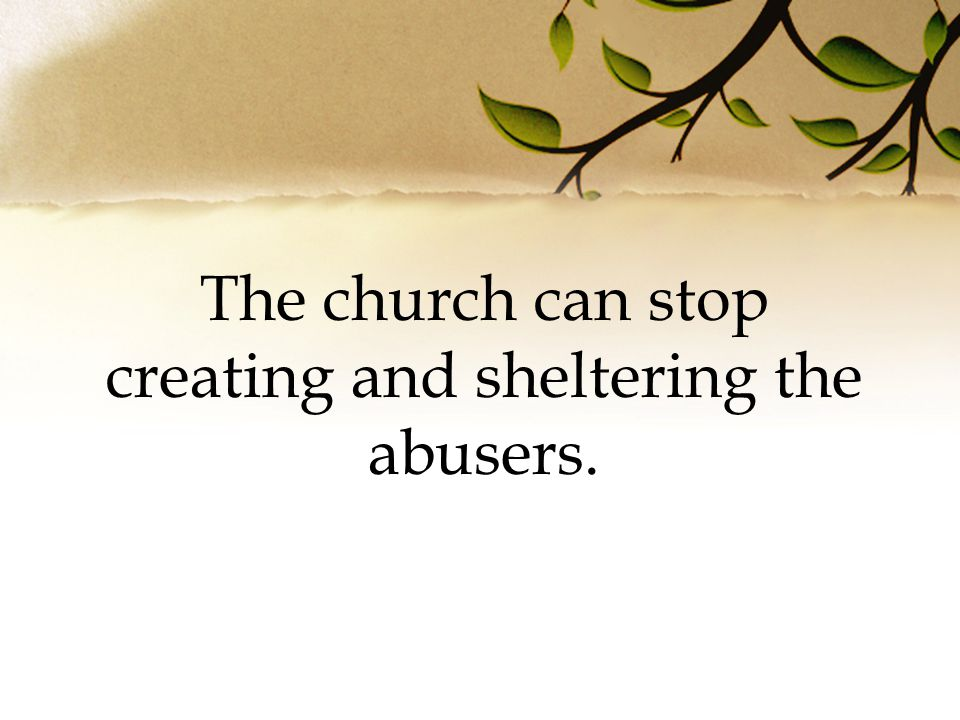 The church can stop creating and sheltering the abusers.