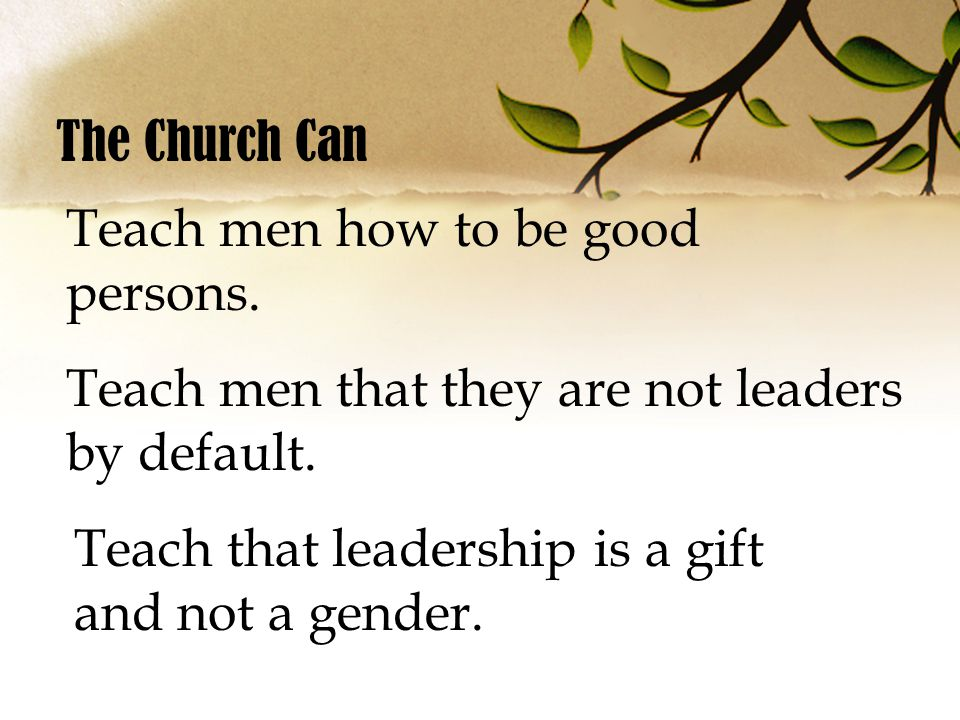 The Church Can Teach men how to be good persons. Teach men that they are not leaders by default.