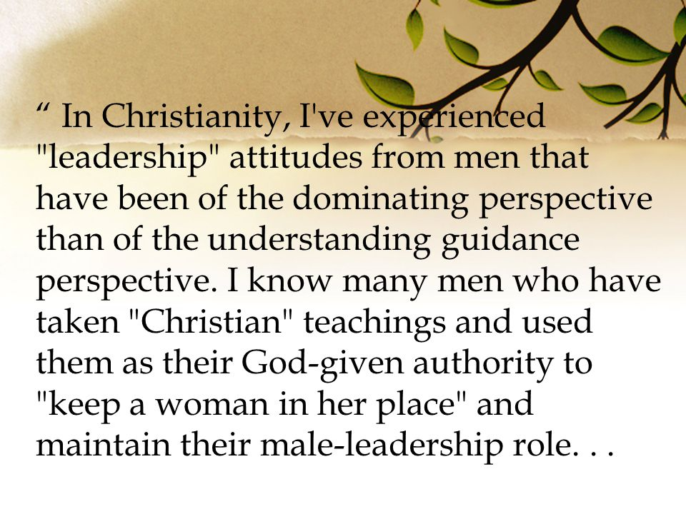 In Christianity, I ve experienced leadership attitudes from men that have been of the dominating perspective than of the understanding guidance perspective.