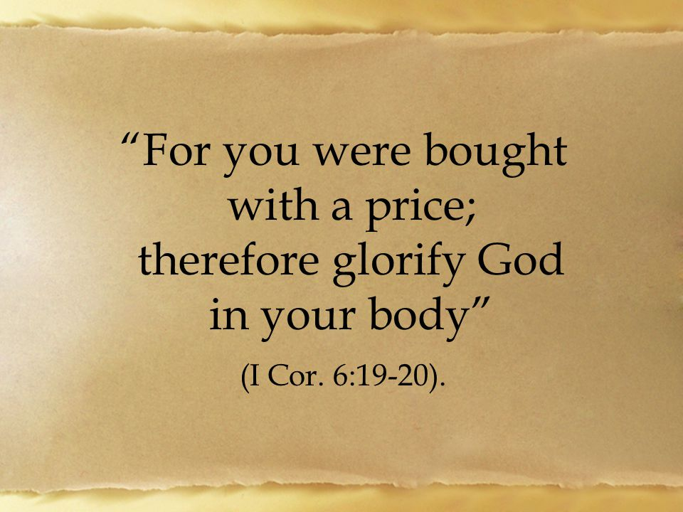 For you were bought with a price; therefore glorify God in your body (I Cor. 6:19-20).