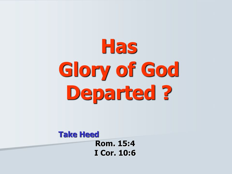 Has Glory of God Departed ? Take Heed Rom. 15:4 I Cor. 10:6