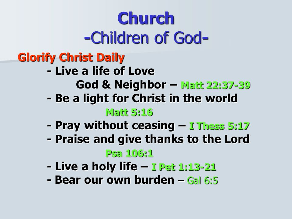 Church -Children of God- Glorify Christ Daily - Live a life of Love God & Neighbor – Matt 22:37-39 - Be a light for Christ in the world Matt 5:16 - Pray without ceasing – I Thess 5:17 - Praise and give thanks to the Lord Psa 106:1 - Live a holy life – I Pet 1:13-21 - Bear our own burden – Gal 6:5