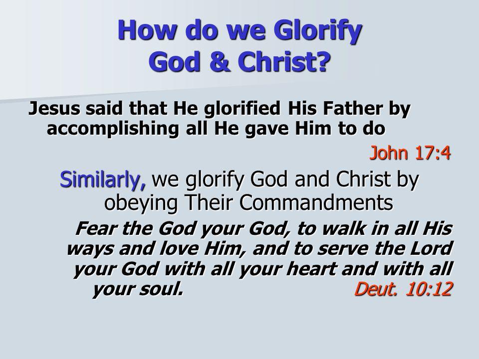 How do we Glorify God & Christ? Jesus said that He glorified His Father by accomplishing all He gave Him to do John 17:4 Similarly, we glorify God and