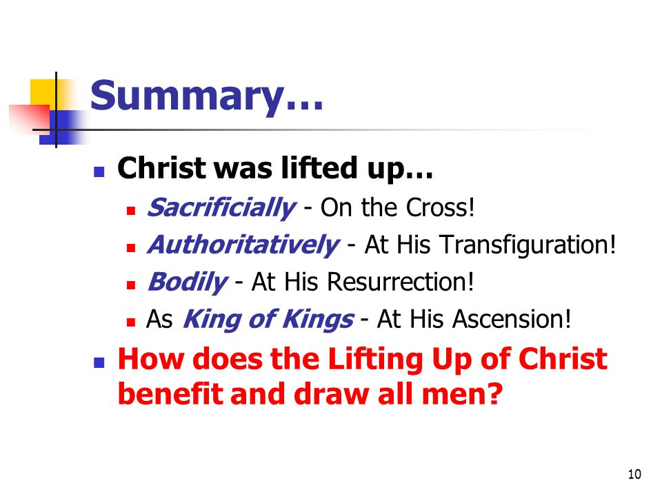 10 Summary… Christ was lifted up… Sacrificially - On the Cross! Authoritatively - At His Transfiguration! Bodily - At His Resurrection! As King of Kin