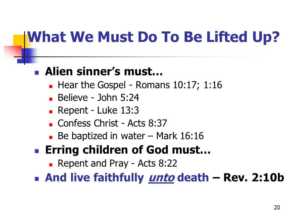 20 What We Must Do To Be Lifted Up? Alien sinner's must… Hear the Gospel - Romans 10:17; 1:16 Believe - John 5:24 Repent - Luke 13:3 Confess Christ -