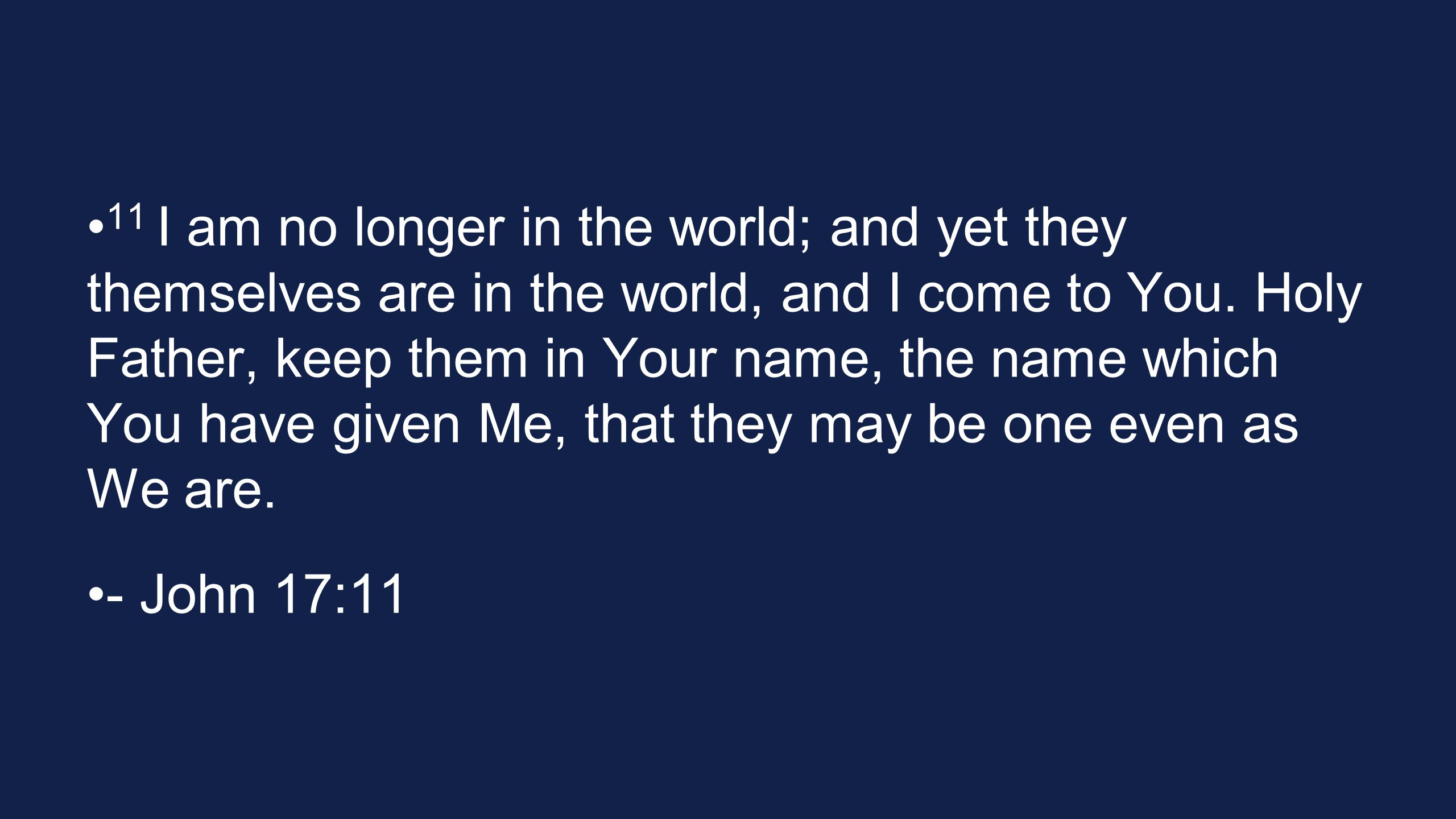 11 I am no longer in the world; and yet they themselves are in the world, and I come to You. Holy Father, keep them in Your name, the name which You h