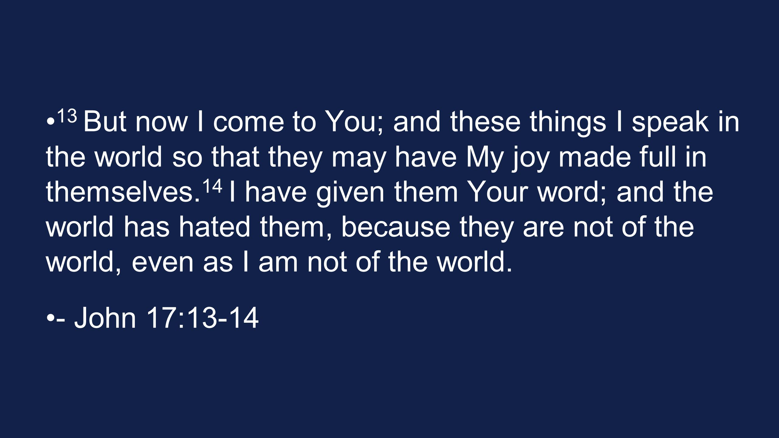 13 But now I come to You; and these things I speak in the world so that they may have My joy made full in themselves. 14 I have given them Your word;