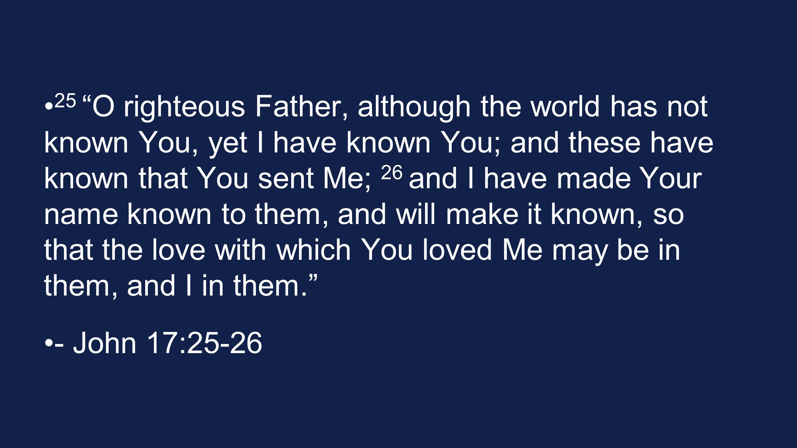 "25 ""O righteous Father, although the world has not known You, yet I have known You; and these have known that You sent Me; 26 and I have made Your nam"