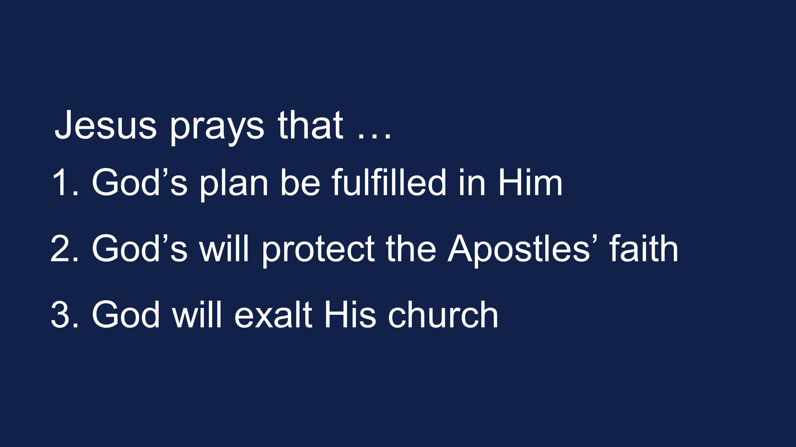 Jesus prays that … 1. God's plan be fulfilled in Him 2. God's will protect the Apostles' faith 3. God will exalt His church