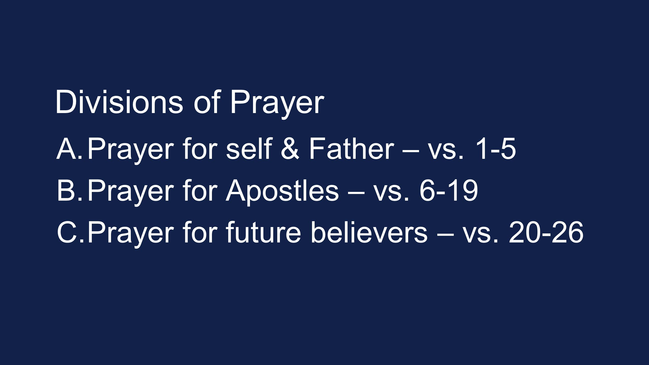 Divisions of Prayer A. Prayer for self & Father – vs. 1-5 B. Prayer for Apostles – vs. 6-19 C. Prayer for future believers – vs. 20-26