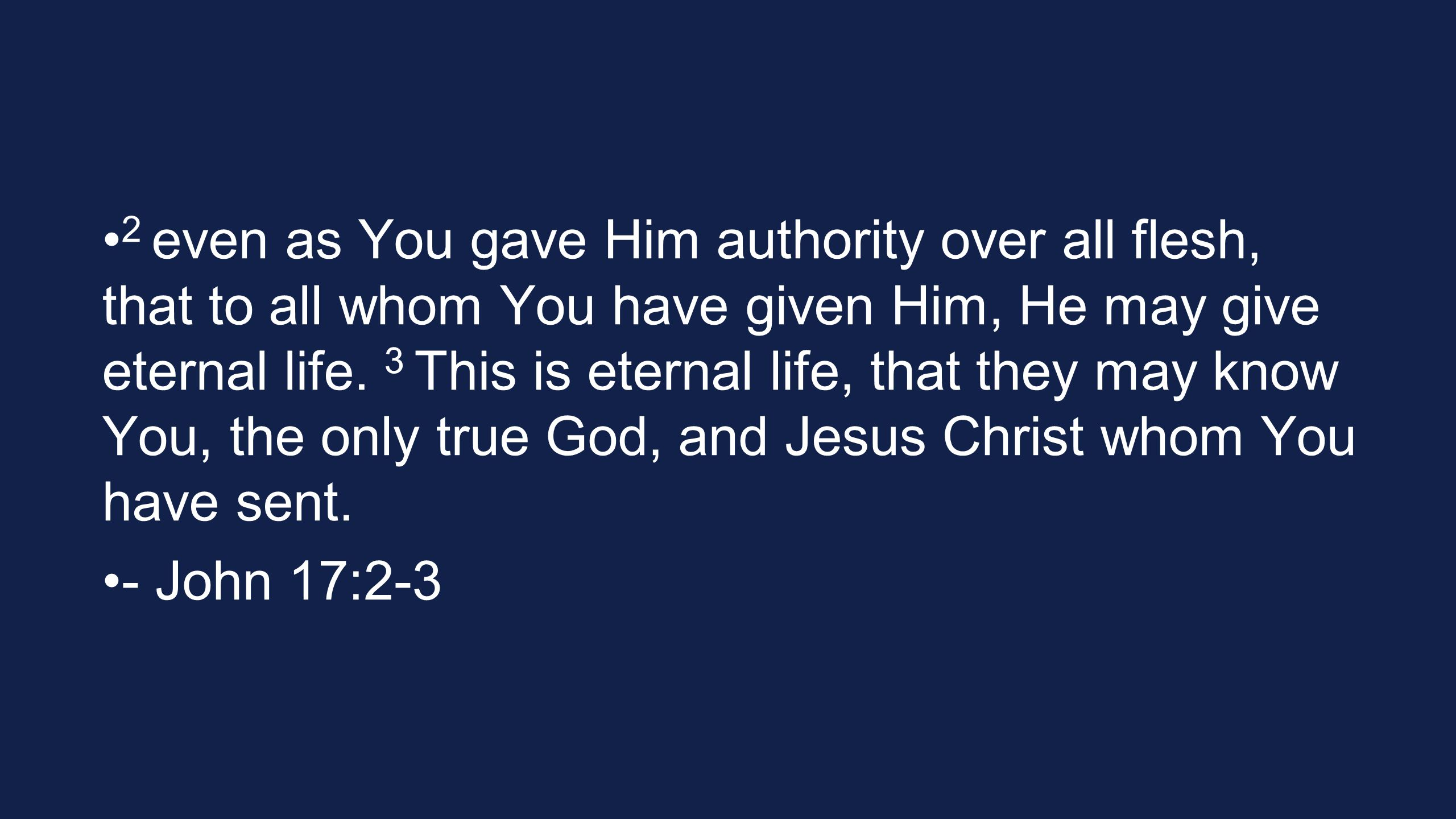 2 even as You gave Him authority over all flesh, that to all whom You have given Him, He may give eternal life. 3 This is eternal life, that they may